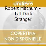 Robert Mitchum - Tall Dark Stranger cd musicale di MITCHUM ROBERT