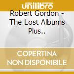 Robert Gordon - The Lost Albums Plus... cd musicale di ROBERT GORDON