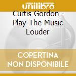 PLAY THE MUSIC LOUDER cd musicale di CURTIS GORDON