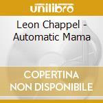 Leon Chappel - Automatic Mama cd musicale di LEON CHAPPEL