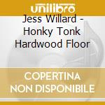 HONKY TONK HARDWOOD FLOOR cd musicale di JESS WILLARD