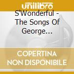 SONGS OF GEORGE GERSHWIN cd musicale di S'WONDERFUL