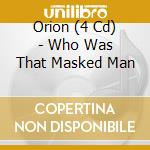 WHO WAS THAT MASKED MAN cd musicale di ORION (4 CD)