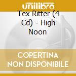 HIGH NOON cd musicale di TEX RITTER (4 CD)