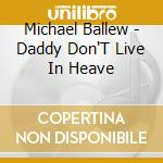 DADDY DON'T LIVE IN HEAVE cd musicale di BALLEW MICHAEL