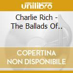 Charlie Rich - The Ballads Of... cd musicale di RICH CHARLIE