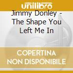Jimmy Donley - The Shape You Left Me In cd musicale di DONLEY JIMMY