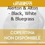 Alerton & Alton - Black, White & Bluegrass cd musicale di ALERTON & ALTON