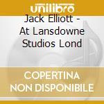 Jack Elliott - At Lansdowne Studios Lond cd musicale di ELLIOTT JACK