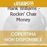 ROCKIN' CHAIR MONEY                       cd musicale di WILLIAMS HANK