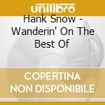 Hank Snow - Wanderin' On The Best Of cd musicale di SNOW HANK