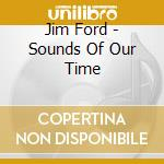Jim Ford - Sounds Of Our Time cd musicale di JIM FORD