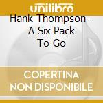 Hank Thompson - A Six Pack To Go cd musicale di THOMPSON HANK