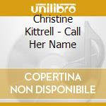 CALL HER NAME                             cd musicale di KITTRELL CHRISTINE