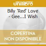 Billy 'Red' Love - Gee...I Wish cd musicale di Billy 'red' love