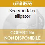 See you later alligator cd musicale di BOBBY CHARLES