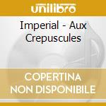 Imperial - Aux Crepuscules cd musicale