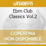 EBM CLUB CLASSICS VOL.2                   cd musicale di Artisti Vari