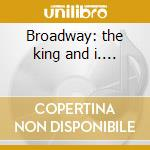 Broadway: the king and i.... cd musicale di Artisti Vari