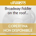 Broadway:fiddler on the roof.. cd musicale di Artisti Vari