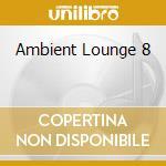 AMBIENT LOUNGE 8 cd musicale di ARTISTI VARI