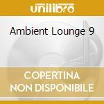 AMBIENT LOUNGE 9 cd musicale di ARTISTI VARI