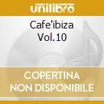 CAFE'IBIZA VOL.10 cd musicale di ARTISTI VARI