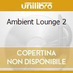 AMBIENT LOUNGE 2 cd musicale di ARTISTI VARI