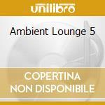 AMBIENT LOUNGE 5 cd musicale di ARTISTI VARI
