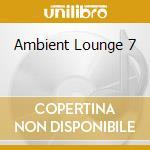AMBIENT LOUNGE 7 cd musicale di ARTISTI VARI