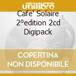 CAFE' SOLAIRE 2°EDITION 2CD DIGIPACK cd musicale di ARTISTI VARI