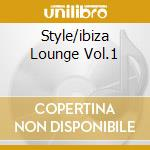 STYLE/IBIZA LOUNGE VOL.1 cd musicale di ARTISTI VARI