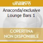 ANACONDA/EXCLUSIVE LOUNGE BARS 1 cd musicale di ARTISTI VARI