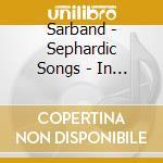 Sarband - Sephardic Songs - In The Hispano-Arabic cd musicale di SARBAND/ARTISTI VARI