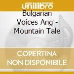 Bulgarian Voices Ang - Mountain Tale cd musicale di Bulgaria - angelite