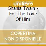 Shania Twain - For The Love Of Him cd musicale di Shania Twain