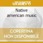 Native american music cd musicale di Artisti Vari
