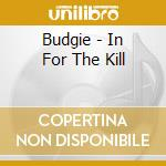 Budgie - In For The Kill cd musicale