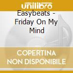 Easybeats - Friday On My Mind cd musicale