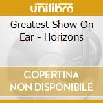 Greatest Show On Ear - Horizons cd musicale di The greatest show on earth