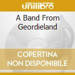 A BAND FROM GEORDIELAND cd musicale di GEORDIE