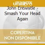 SMASH YOUR HEAD AGAINT THE WALL cd musicale di ENTWISTLE JOHN
