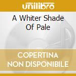 A WHITER SHADE OF PALE cd musicale di PROCOL HARUM