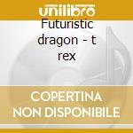Futuristic dragon - t rex cd musicale di T-rex