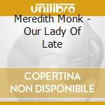 Monk Meredith - Our Lady Of Late cd musicale di Meredith Monk