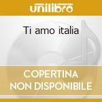 Ti amo italia cd musicale di Artisti Vari