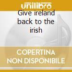 Give ireland back to the irish cd musicale di Artisti Vari