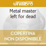 Metal master left for dead cd musicale