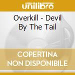 Devil by the tail cd musicale di Overkill