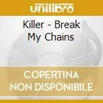 Killer - Break My Chains cd musicale di Killer